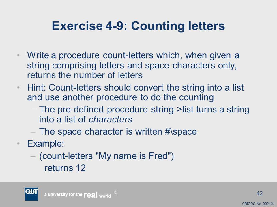 CRICOS No. 00213J a university for the world real R 42 Exercise 4-9: Counting letters Write a procedure count-letters which, when given a string compr