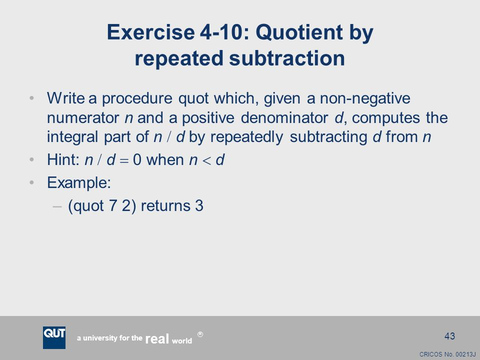 CRICOS No. 00213J a university for the world real R 43 Exercise 4-10: Quotient by repeated subtraction Write a procedure quot which, given a non-negat