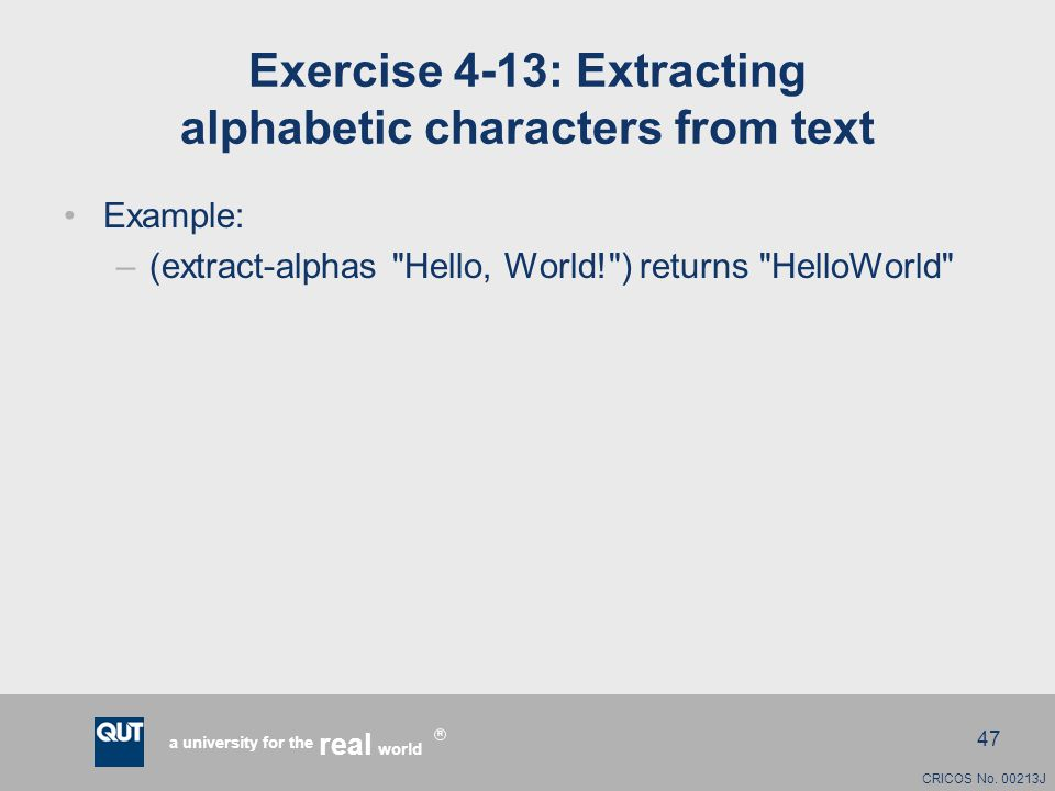 CRICOS No. 00213J a university for the world real R 47 Exercise 4-13: Extracting alphabetic characters from text Example: –(extract-alphas