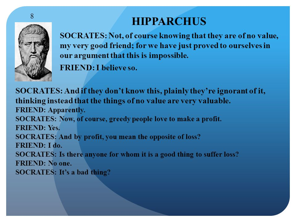 HIPPARCHUS SOCRATES: Not, of course knowing that they are of no value, my very good friend; for we have just proved to ourselves in our argument that this is impossible.