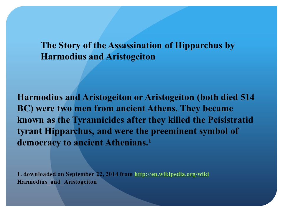 The Story of the Assassination of Hipparchus by Harmodius and Aristogeiton Harmodius and Aristogeiton or Aristogeíton (both died 514 BC) were two men from ancient Athens.