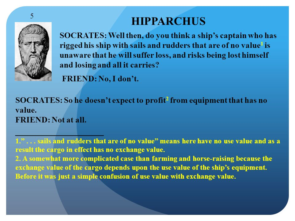 HIPPARCHUS SOCRATES: Well then, do you think a ship's captain who has rigged his ship with sails and rudders that are of no value 1 is unaware that he will suffer loss, and risks being lost himself and losing and all it carries.