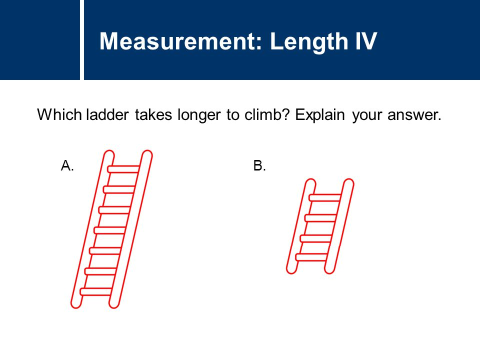 Question Title Which ladder takes longer to climb? Explain your answer. Question Title Measurement: Length IV A. B.
