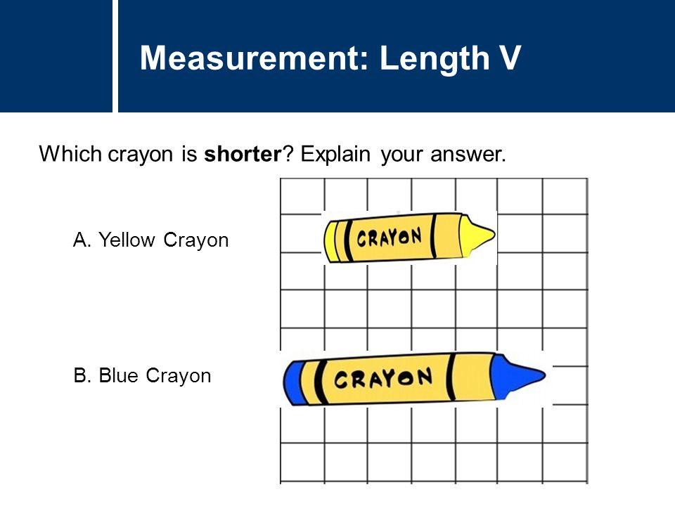 Question Title Which crayon is shorter? Explain your answer. Question Title Measurement: Length V A.Yellow Crayon B.Blue Crayon