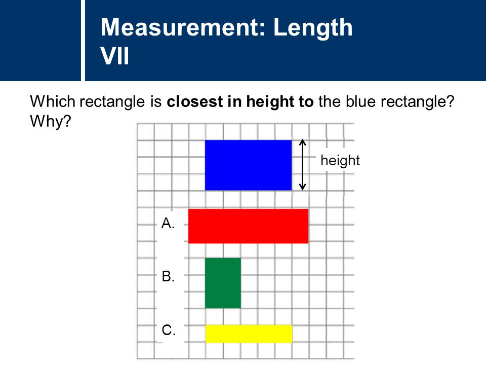 Question Title Which rectangle is closest in height to the blue rectangle? Why? Question Title Measurement: Length VII A. B. C. height