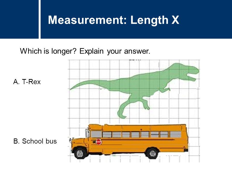 Question Title Which is longer? Explain your answer. Question Title Measurement: Length X A.T-Rex B.School bus