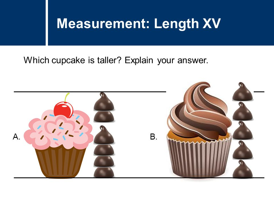 Question Title Which cupcake is taller? Explain your answer. Question Title Measurement: Length XV A. B.