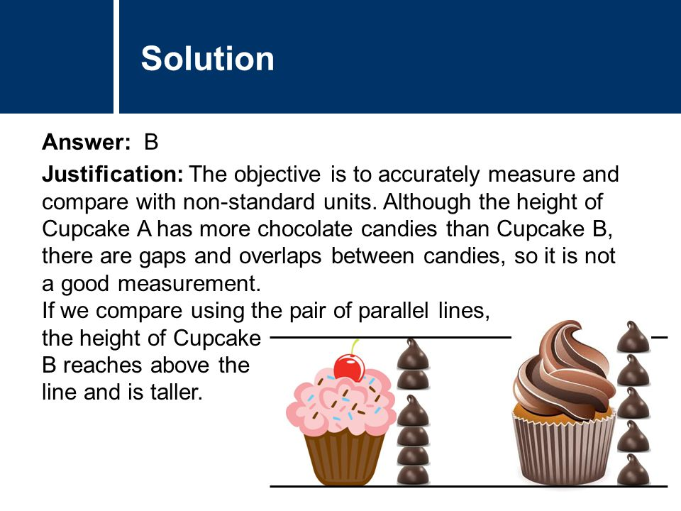 Comments Answer: B Comments Solution Justification: The objective is to accurately measure and compare with non-standard units. Although the height of