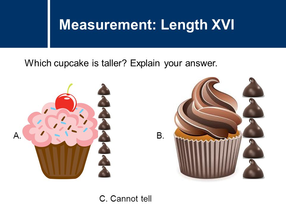 Question Title Which cupcake is taller? Explain your answer. Question Title Measurement: Length XVI A. B. C. Cannot tell
