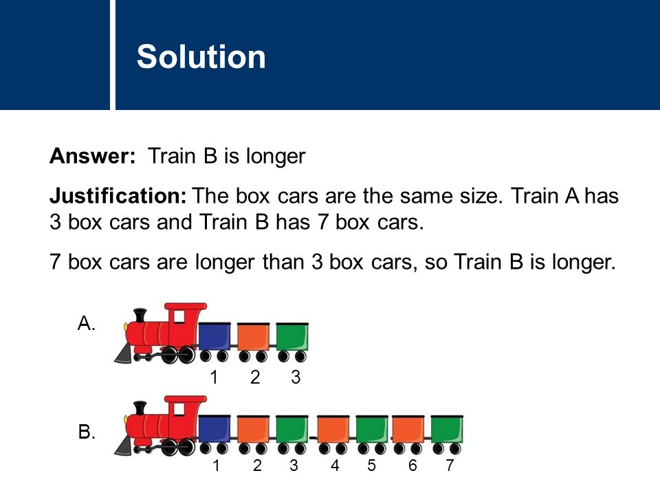 Comments Answer: Train B is longer Justification: The box cars are the same size. Train A has 3 box cars and Train B has 7 box cars. 7 box cars are lo