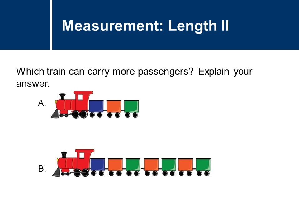 Question Title A. B. Which train can carry more passengers? Explain your answer. Question Title Measurement: Length II