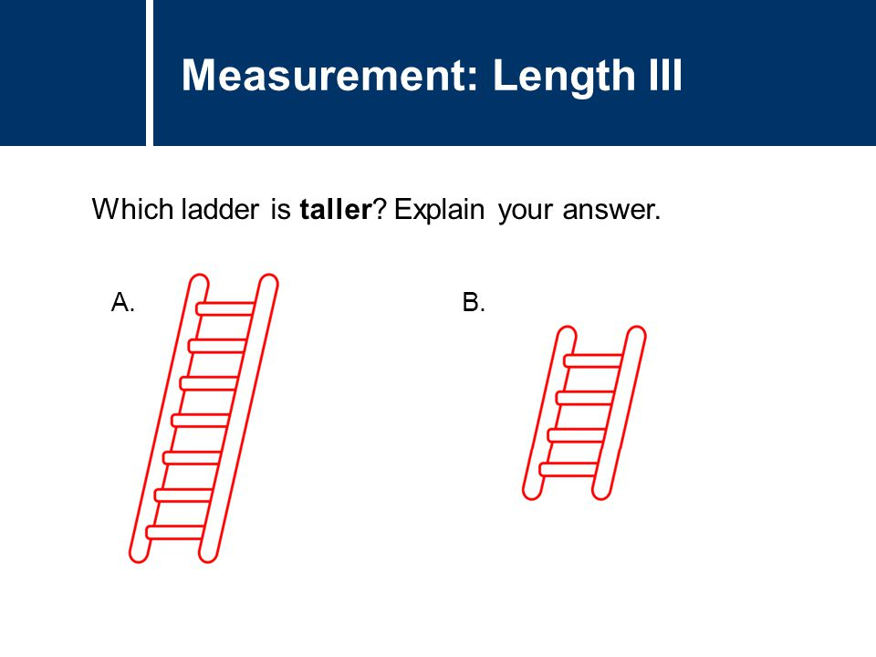 Question Title Which ladder is taller? Explain your answer. Question Title Measurement: Length III A. B.
