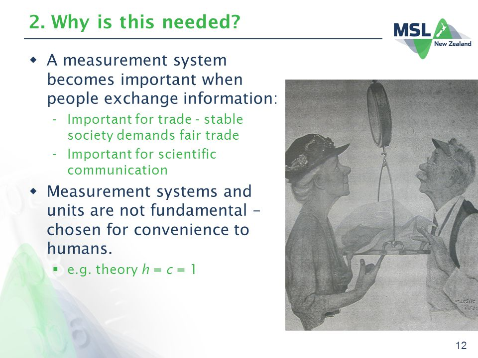 12 2. Why is this needed?  A measurement system becomes important when people exchange information: -Important for trade - stable society demands fai