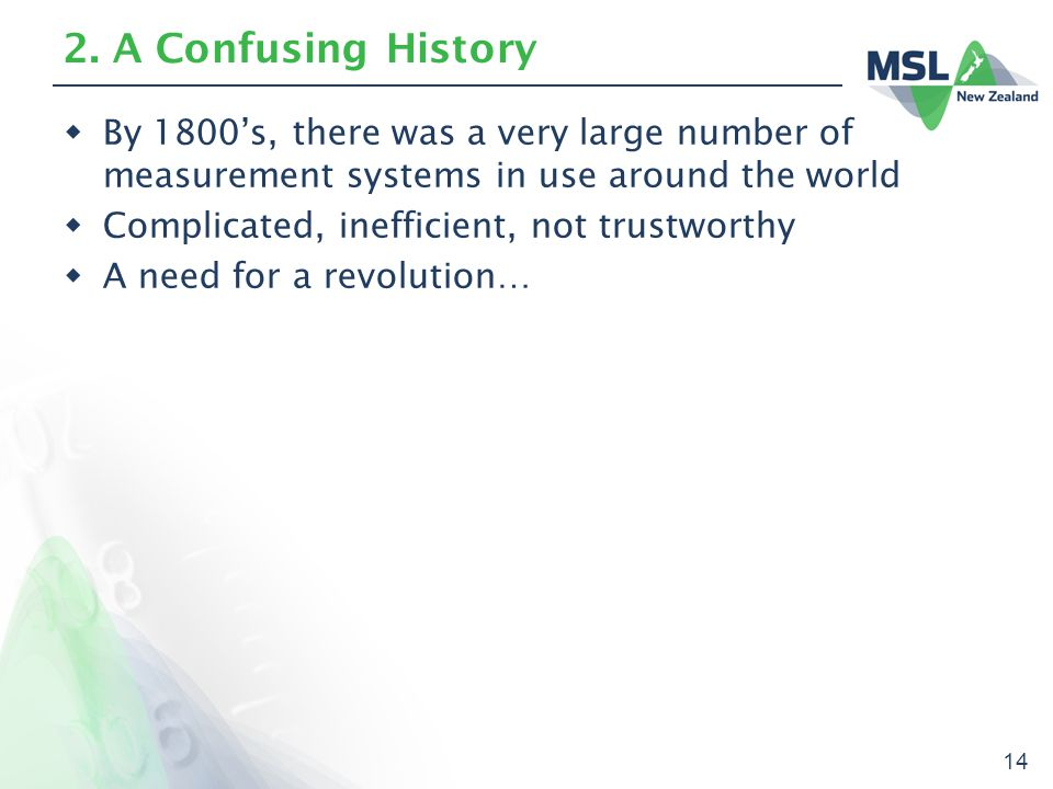14 2. A Confusing History  By 1800's, there was a very large number of measurement systems in use around the world  Complicated, inefficient, not tr