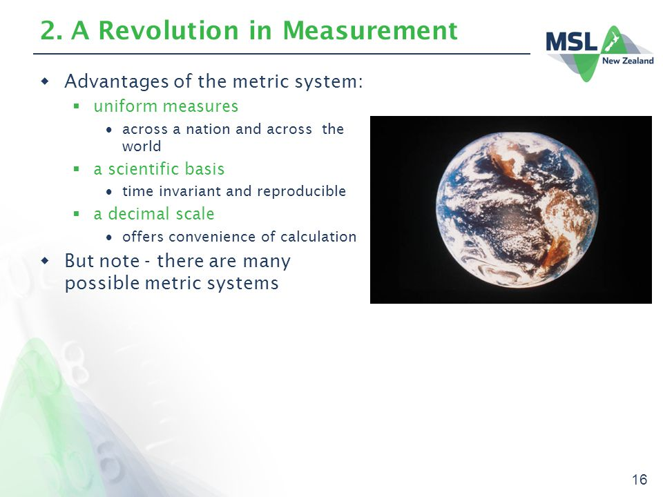 16 2. A Revolution in Measurement  Advantages of the metric system:  uniform measures  across a nation and across the world  a scientific basis 