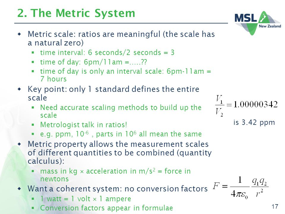 17 2. The Metric System  Metric scale: ratios are meaningful (the scale has a natural zero)  time interval: 6 seconds/2 seconds = 3  time of day: 6