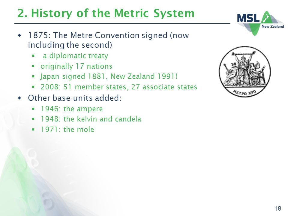 18 2. History of the Metric System  1875: The Metre Convention signed (now including the second)  a diplomatic treaty  originally 17 nations  Japa