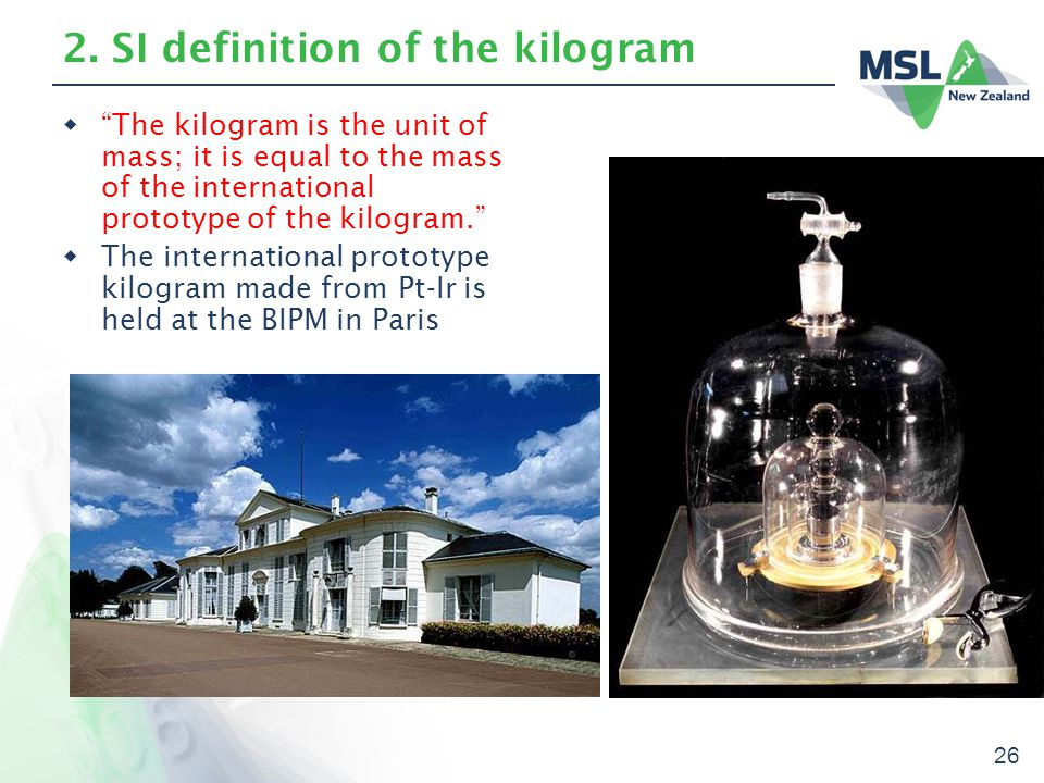 """26 2. SI definition of the kilogram  """"The kilogram is the unit of mass; it is equal to the mass of the international prototype of the kilogram.""""  Th"""