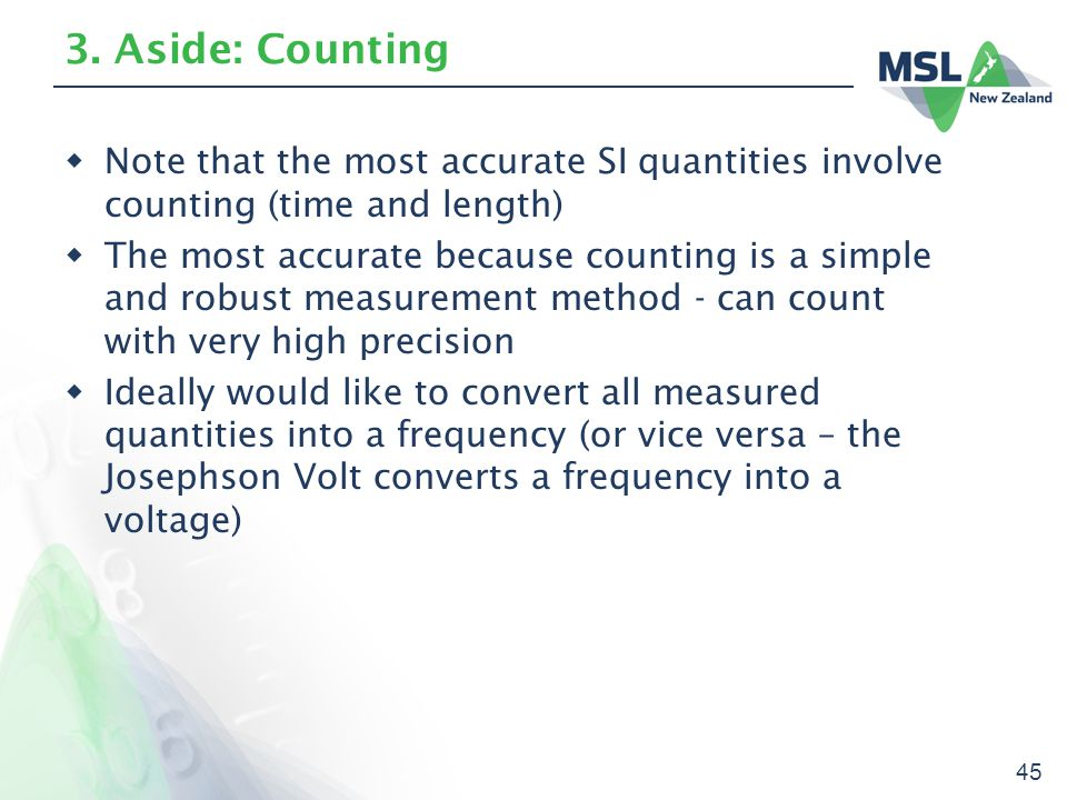 45 3. Aside: Counting  Note that the most accurate SI quantities involve counting (time and length)  The most accurate because counting is a simple