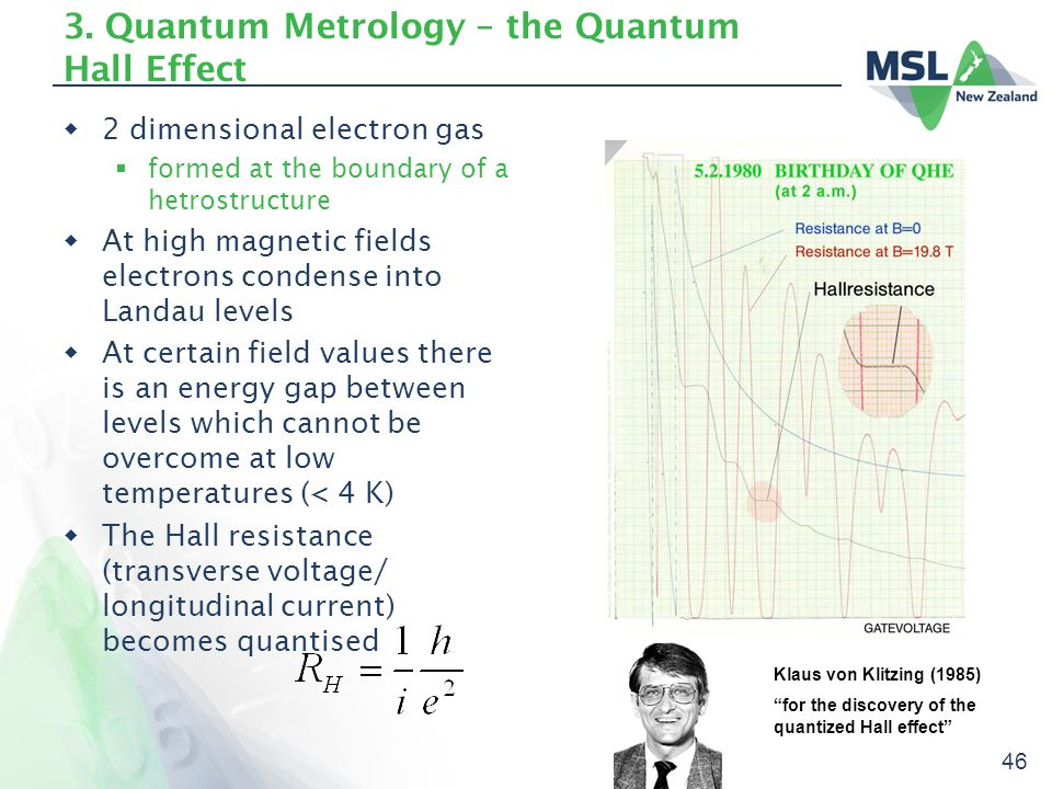 46 3. Quantum Metrology – the Quantum Hall Effect  2 dimensional electron gas  formed at the boundary of a hetrostructure  At high magnetic fields