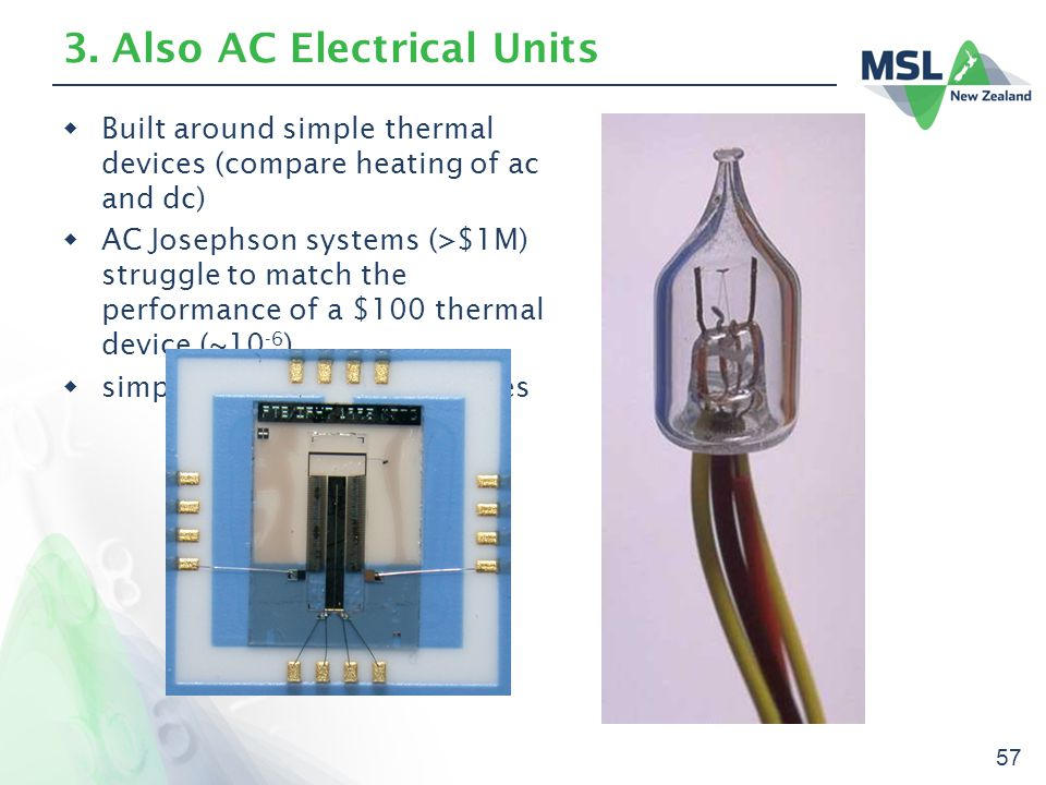 57 3. Also AC Electrical Units  Built around simple thermal devices (compare heating of ac and dc)  AC Josephson systems (>$1M) struggle to match th