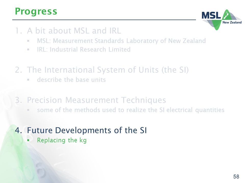 58 Progress 1.A bit about MSL and IRL  MSL: Measurement Standards Laboratory of New Zealand  IRL: Industrial Research Limited 2.The International System of Units (the SI)  describe the base units 3.Precision Measurement Techniques  some of the methods used to realize the SI electrical quantities 4.Future Developments of the SI  Replacing the kg