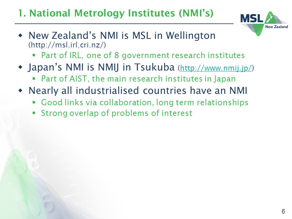 6 1. National Metrology Institutes (NMI's)  New Zealand's NMI is MSL in Wellington (http://msl.irl.cri.nz/)  Part of IRL, one of 8 government resear