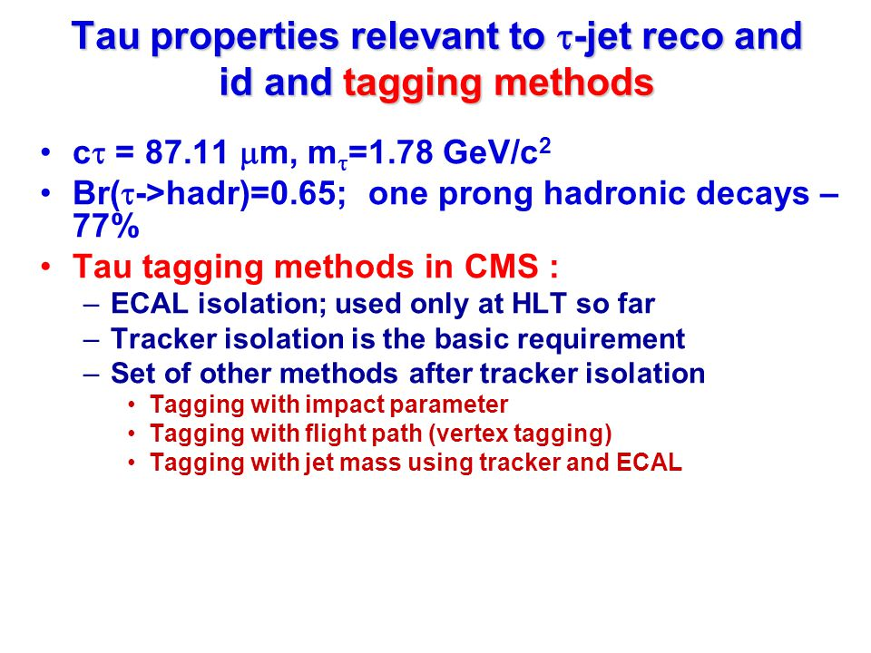 Tau properties relevant to  -jet reco and id and tagging methods c  = 87.11  m, m  =1.78 GeV/c 2 Br(  ->hadr)=0.65; one prong hadronic decays – 77% Tau tagging methods in CMS : –ECAL isolation; used only at HLT so far –Tracker isolation is the basic requirement –Set of other methods after tracker isolation Tagging with impact parameter Tagging with flight path (vertex tagging) Tagging with jet mass using tracker and ECAL
