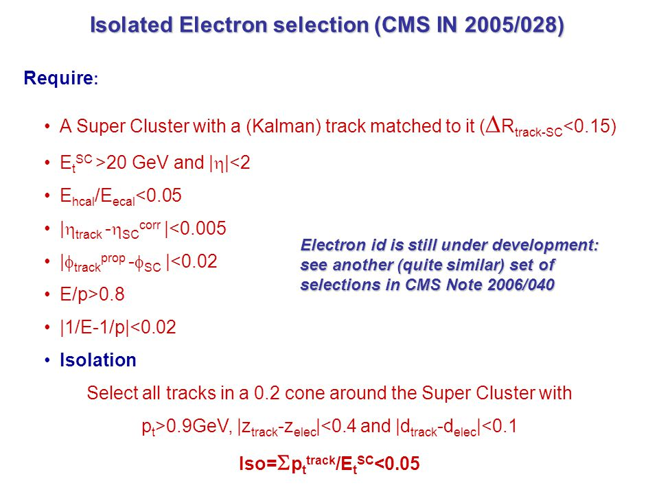 Isolated Electron selection (CMS IN 2005/028) Isolated Electron selection (CMS IN 2005/028) Require : A Super Cluster with a (Kalman) track matched to it (  R track-SC <0.15) E t SC >20 GeV and |  |<2 E hcal /E ecal <0.05 |  track -  SC corr |<0.005 |  track prop -  SC |<0.02 E/p>0.8 |1/E-1/p|<0.02 Isolation Select all tracks in a 0.2 cone around the Super Cluster with p t >0.9GeV, |z track -z elec |<0.4 and |d track -d elec |<0.1 Iso=  p t track /E t SC <0.05 Electron id is still under development: see another (quite similar) set of selections in CMS Note 2006/040