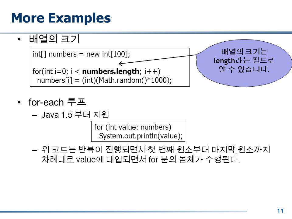 11 More Examples 배열의 크기 for-each 루프 –Java 1.5 부터 지원 – 위 코드는 반복이 진행되면서 첫 번째 원소부터 마지막 원소까지 차례대로 value 에 대입되면서 for 문의 몸체가 수행된다.