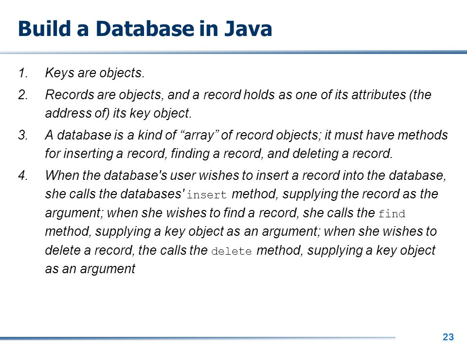 23 Build a Database in Java 1.Keys are objects. 2.Records are objects, and a record holds as one of its attributes (the address of) its key object. 3.