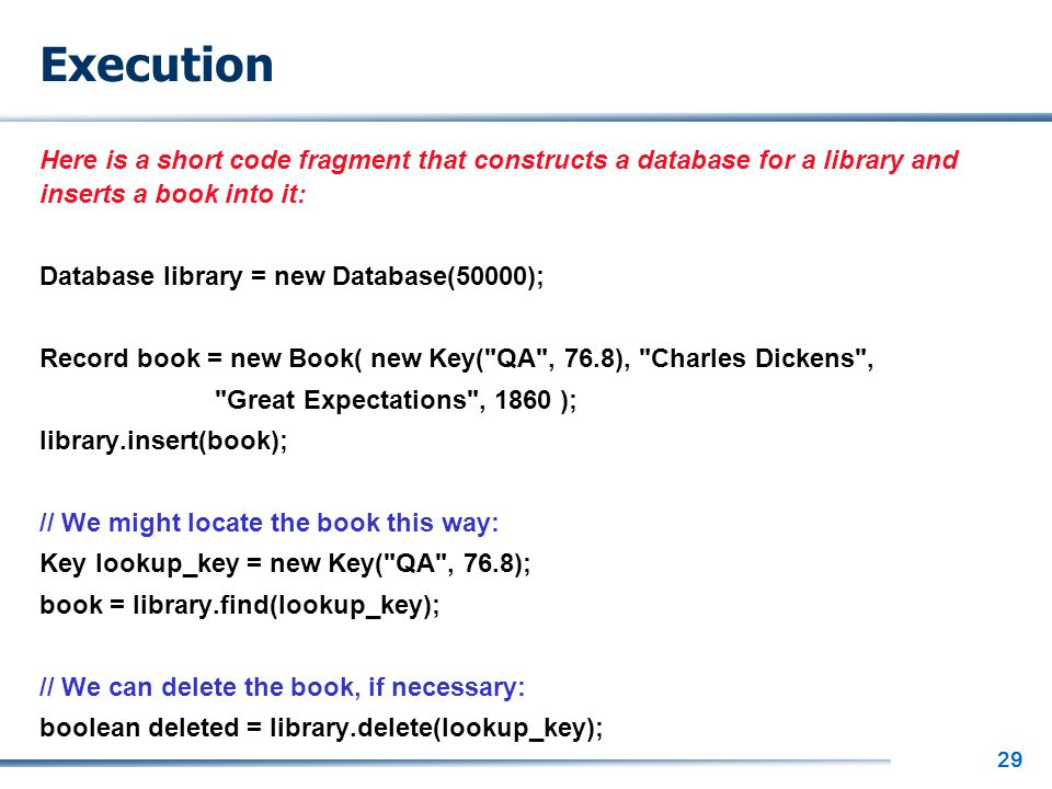 29 Execution Here is a short code fragment that constructs a database for a library and inserts a book into it: Database library = new Database(50000)