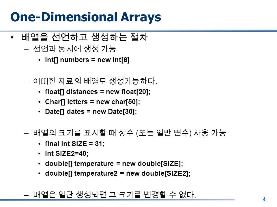 4 One-Dimensional Arrays 배열을 선언하고 생성하는 절차 – 선언과 동시에 생성 가능 int[] numbers = new int[6] – 어떠한 자료의 배열도 생성가능하다.