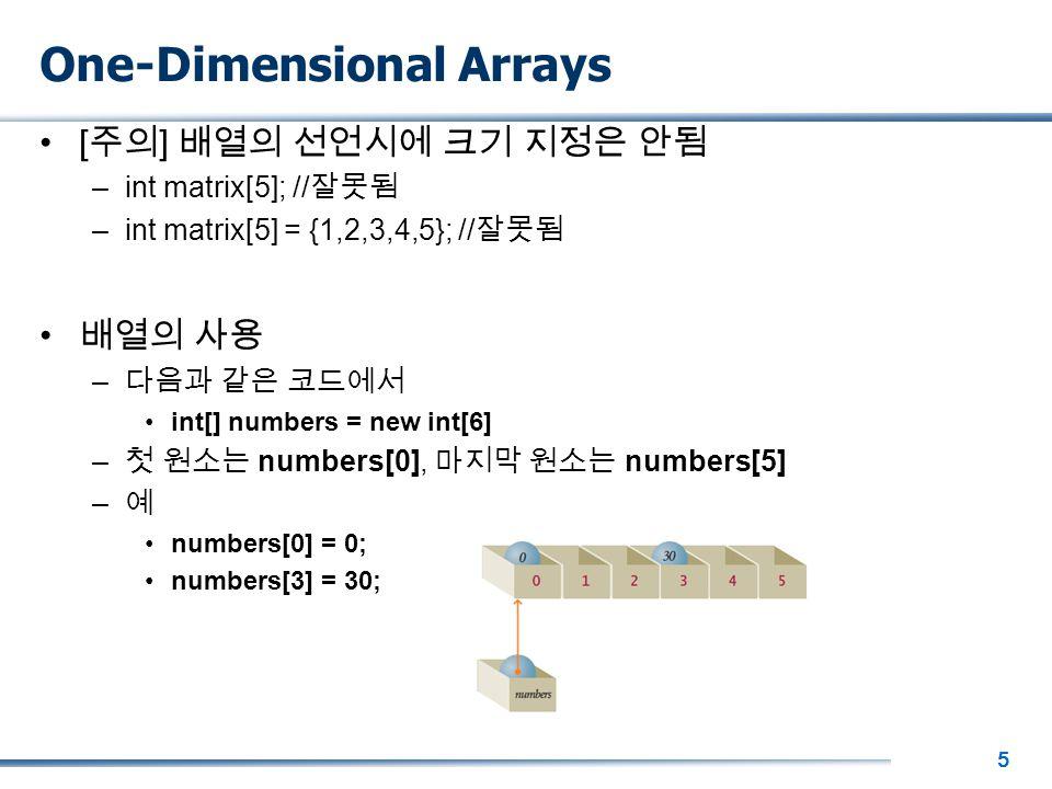 5 One-Dimensional Arrays [ 주의 ] 배열의 선언시에 크기 지정은 안됨 –int matrix[5]; // 잘못됨 –int matrix[5] = {1,2,3,4,5}; // 잘못됨 배열의 사용 – 다음과 같은 코드에서 int[] numbers = new int[6] – 첫 원소는 numbers[0], 마지막 원소는 numbers[5] – 예 numbers[0] = 0; numbers[3] = 30;