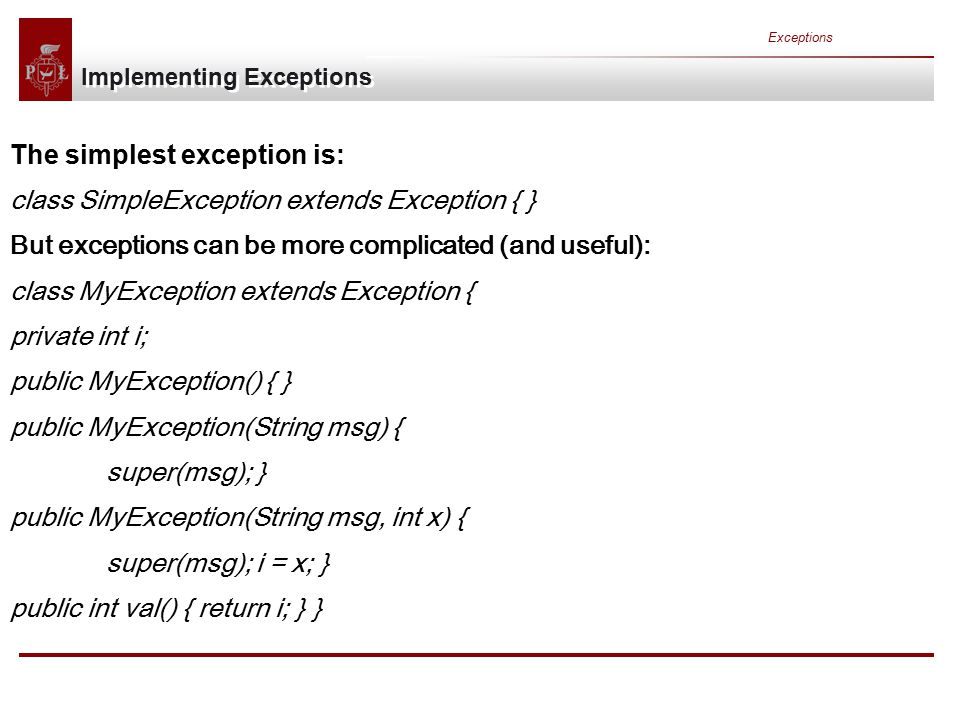 Exceptions Implementing Exceptions The simplest exception is: class SimpleException extends Exception { } But exceptions can be more complicated (and useful): class MyException extends Exception { private int i; public MyException() { } public MyException(String msg) { super(msg); } public MyException(String msg, int x) { super(msg); i = x; } public int val() { return i; } }