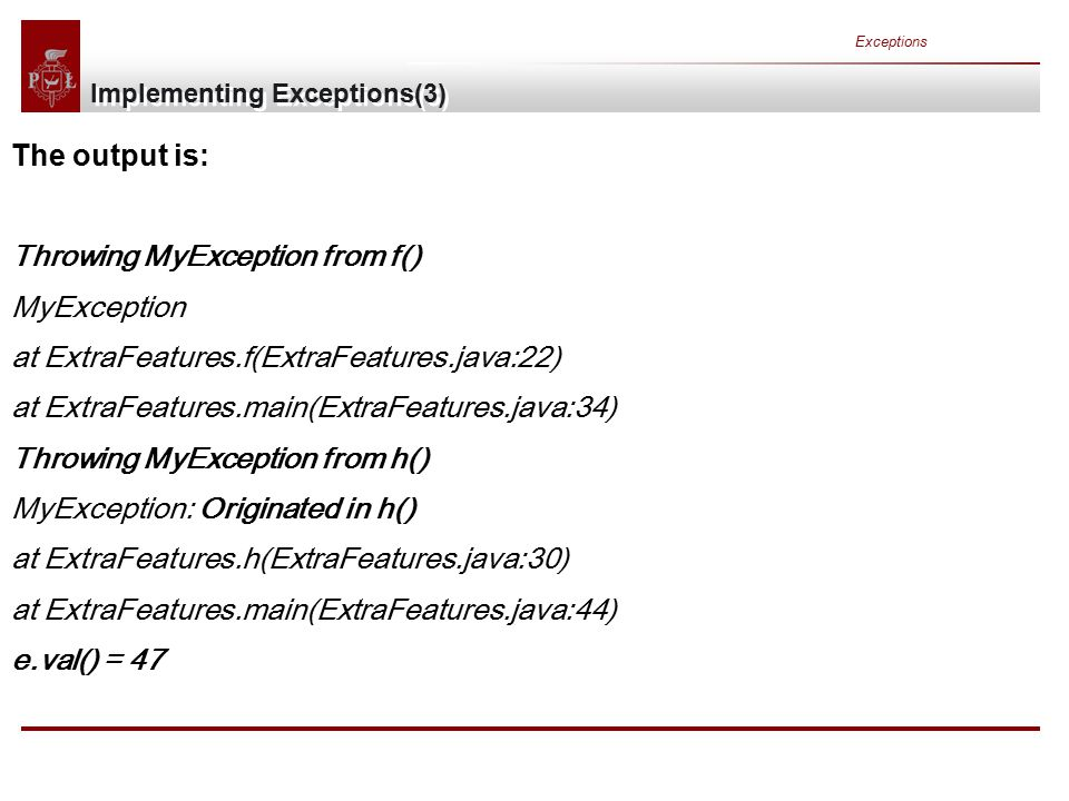 Exceptions Implementing Exceptions(3) The output is: Throwing MyException from f() MyException at ExtraFeatures.f(ExtraFeatures.java:22) at ExtraFeatures.main(ExtraFeatures.java:34) Throwing MyException from h() MyException: Originated in h() at ExtraFeatures.h(ExtraFeatures.java:30) at ExtraFeatures.main(ExtraFeatures.java:44) e.val() = 47