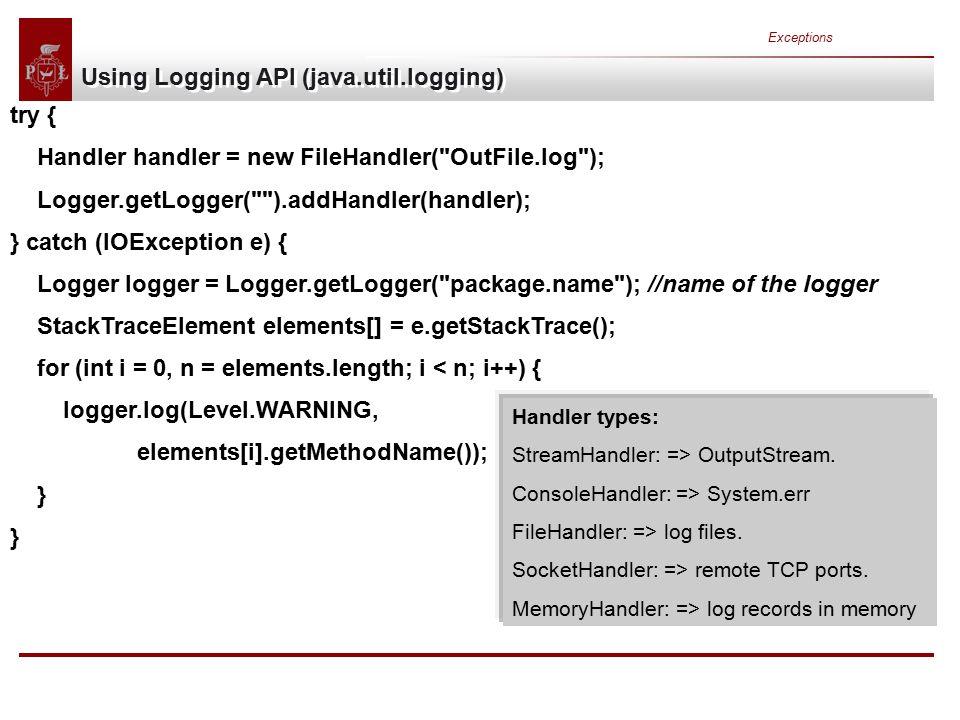 Exceptions Using Logging API (java.util.logging) try { Handler handler = new FileHandler( OutFile.log ); Logger.getLogger( ).addHandler(handler); } catch (IOException e) { Logger logger = Logger.getLogger( package.name ); //name of the logger StackTraceElement elements[] = e.getStackTrace(); for (int i = 0, n = elements.length; i < n; i++) { logger.log(Level.WARNING, elements[i].getMethodName()); } Handler types: StreamHandler: => OutputStream.