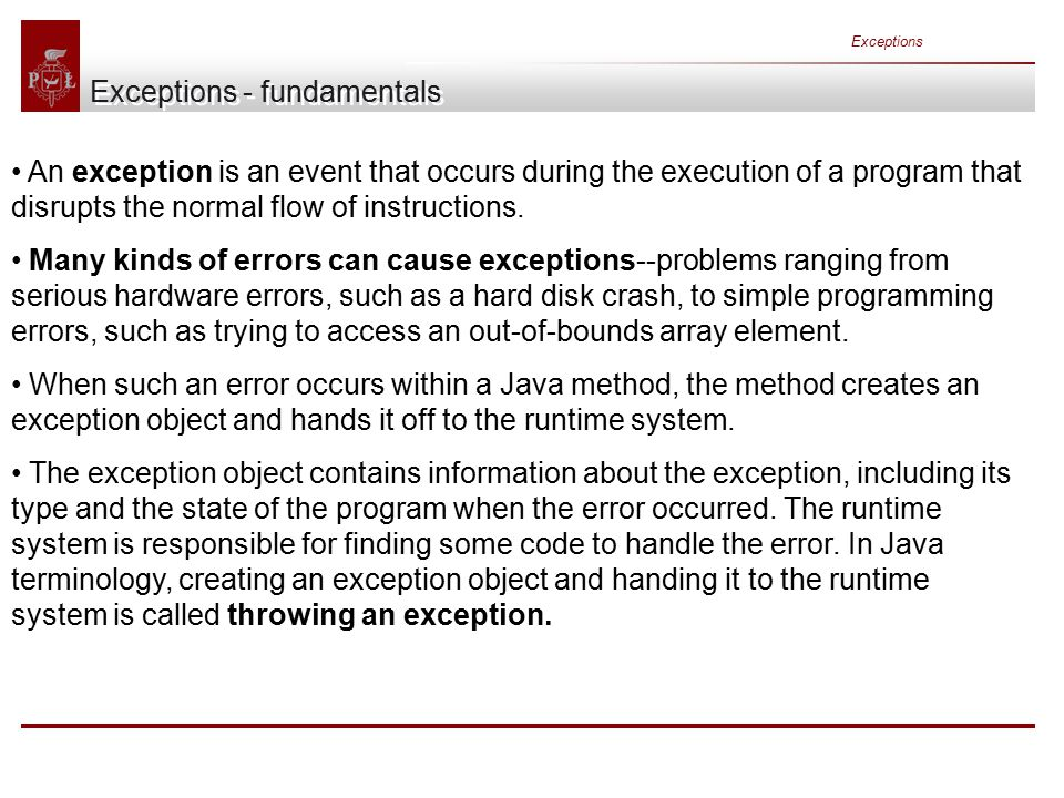 Exceptions Exceptions - fundamentals An exception is an event that occurs during the execution of a program that disrupts the normal flow of instructions.