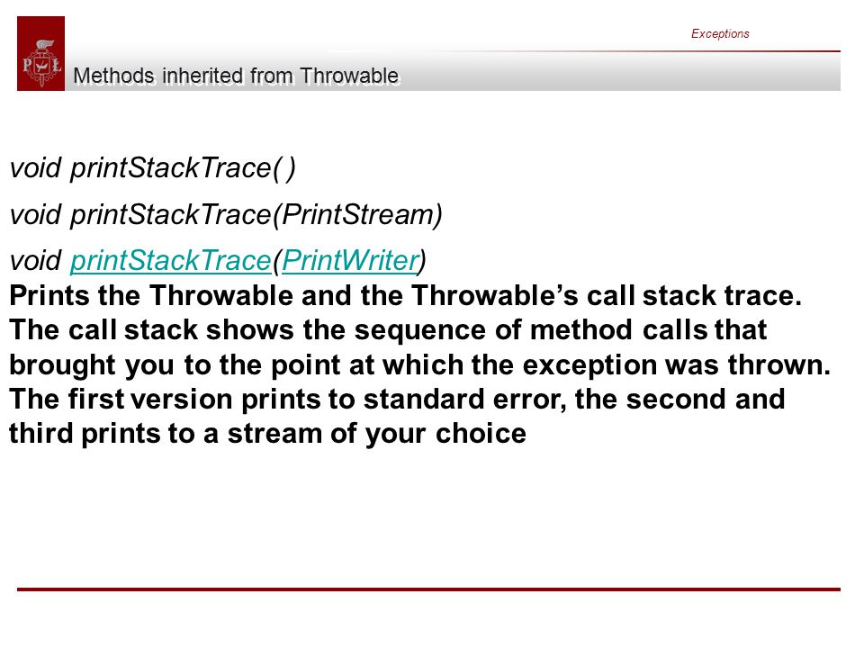 Exceptions Methods inherited from Throwable void printStackTrace( ) void printStackTrace(PrintStream) void printStackTrace(PrintWriter) Prints the Throwable and the Throwable's call stack trace.