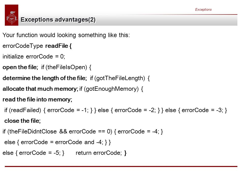 Exceptions Exceptions advantages(2) Your function would looking something like this: errorCodeType readFile { initialize errorCode = 0; open the file; if (theFileIsOpen) { determine the length of the file; if (gotTheFileLength) { allocate that much memory; if (gotEnoughMemory) { read the file into memory; if (readFailed) { errorCode = -1; } } else { errorCode = -2; } } else { errorCode = -3; } close the file; if (theFileDidntClose && errorCode == 0) { errorCode = -4; } else { errorCode = errorCode and -4; } } else { errorCode = -5; } return errorCode; }