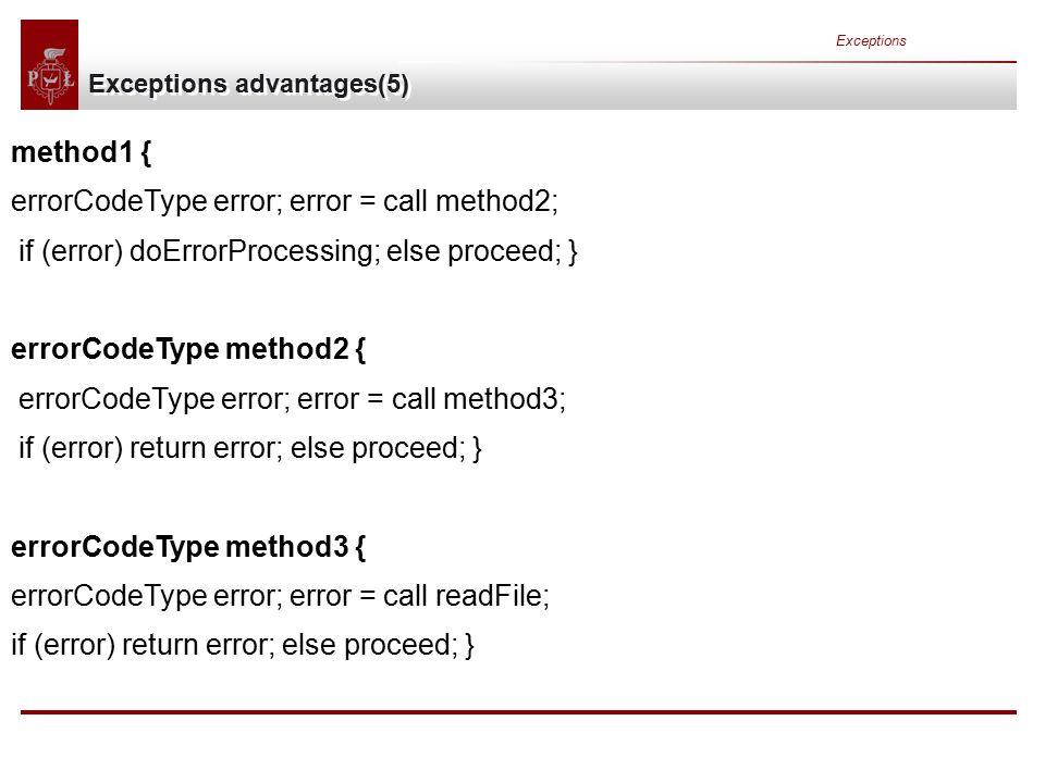 Exceptions Exceptions advantages(5) method1 { errorCodeType error; error = call method2; if (error) doErrorProcessing; else proceed; } errorCodeType method2 { errorCodeType error; error = call method3; if (error) return error; else proceed; } errorCodeType method3 { errorCodeType error; error = call readFile; if (error) return error; else proceed; }
