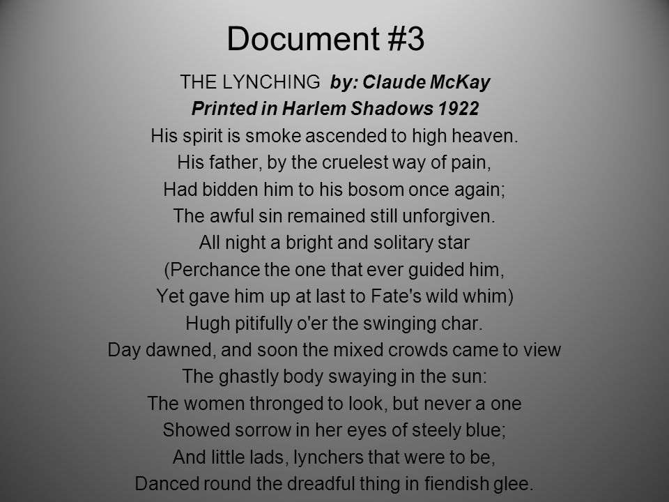 Document #3 THE LYNCHING by: Claude McKay Printed in Harlem Shadows 1922 His spirit is smoke ascended to high heaven.