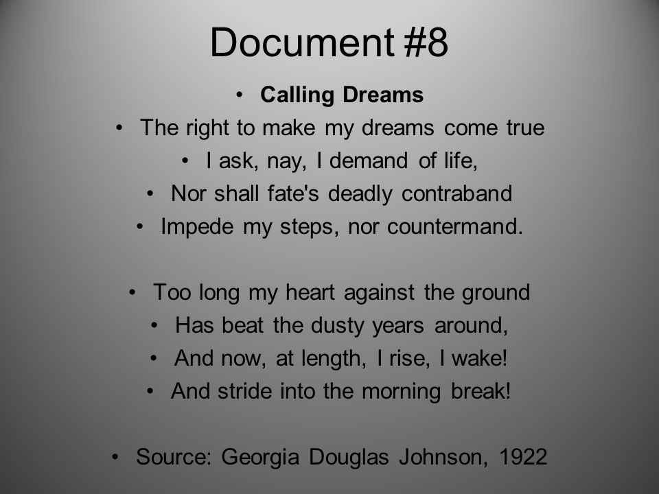 Document #8 Calling Dreams The right to make my dreams come true I ask, nay, I demand of life, Nor shall fate s deadly contraband Impede my steps, nor countermand.