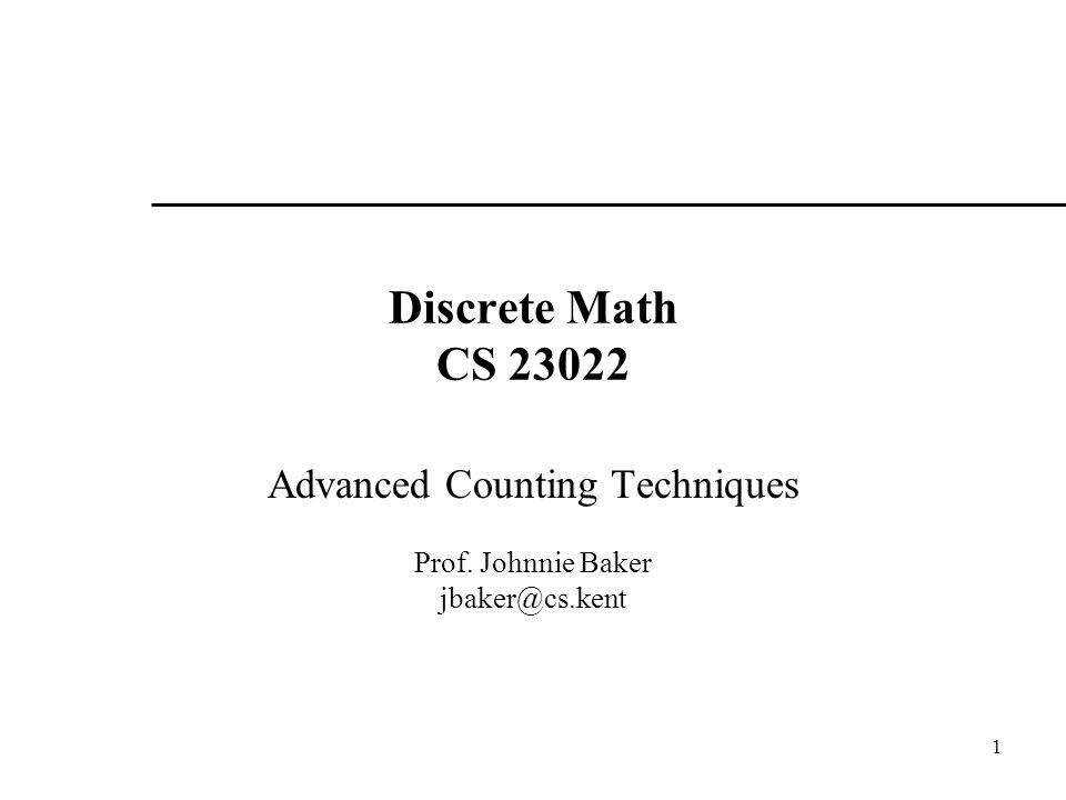 1 Discrete Math CS 23022 Advanced Counting Techniques Prof. Johnnie Baker jbaker@cs.kent