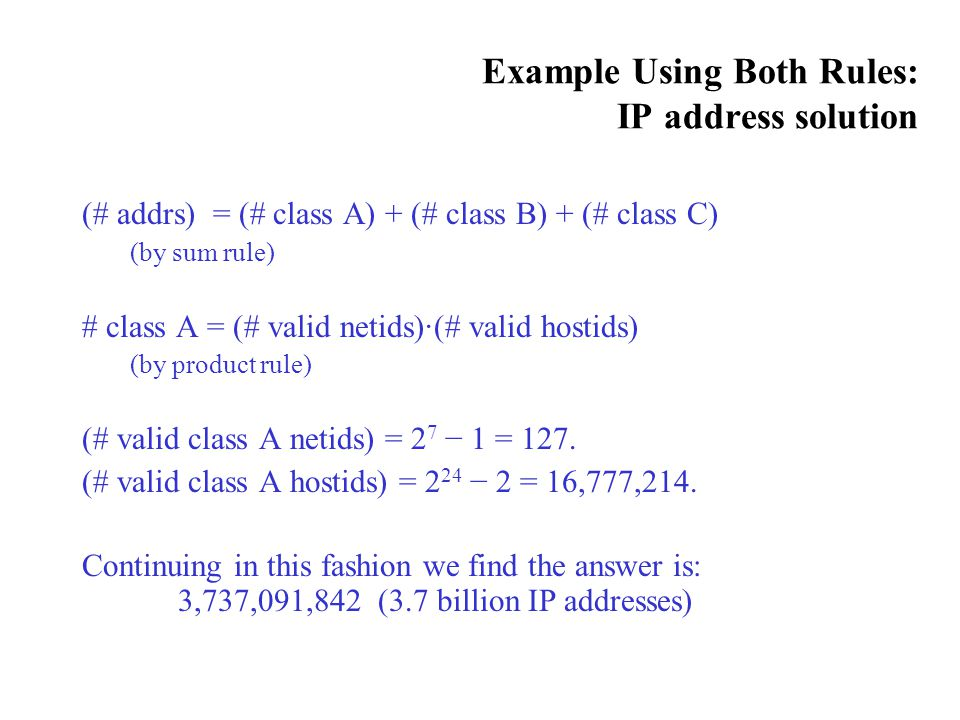 Example Using Both Rules: IP address solution (# addrs) = (# class A) + (# class B) + (# class C) (by sum rule) # class A = (# valid netids)·(# valid