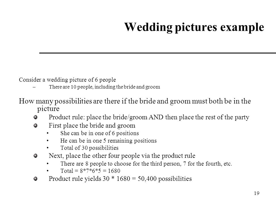 19 Wedding pictures example Consider a wedding picture of 6 people –There are 10 people, including the bride and groom How many possibilities are ther