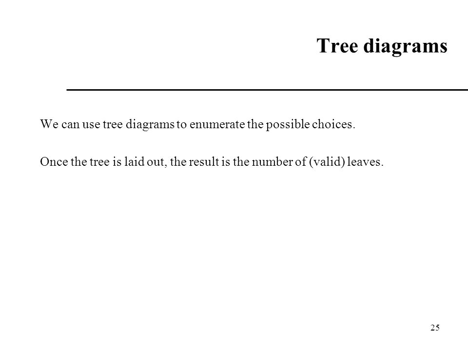 25 Tree diagrams We can use tree diagrams to enumerate the possible choices. Once the tree is laid out, the result is the number of (valid) leaves.
