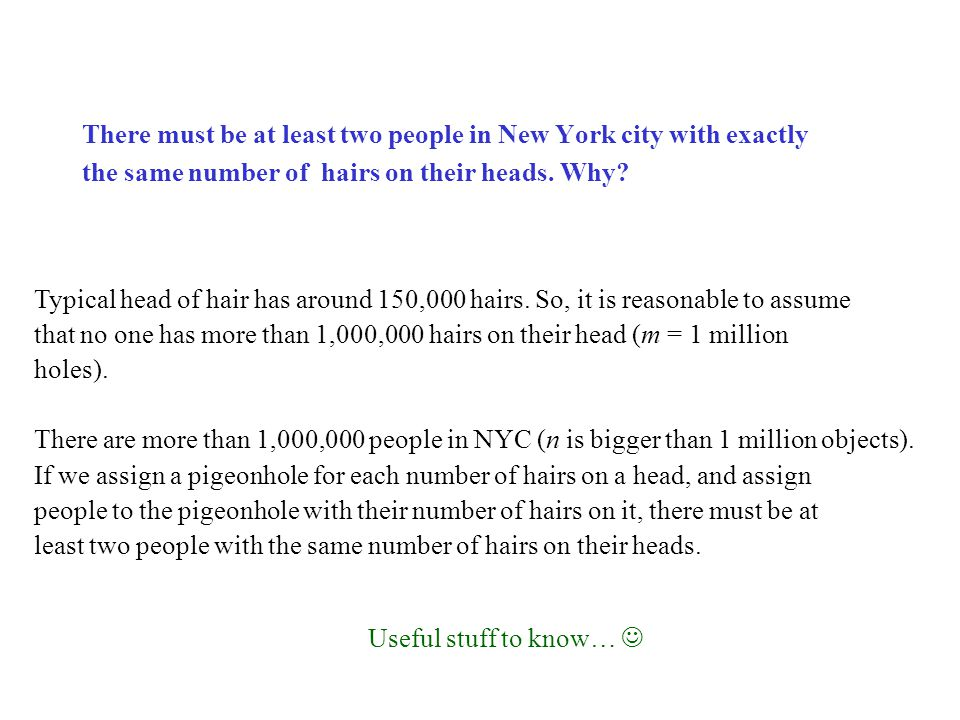 There must be at least two people in New York city with exactly the same number of hairs on their heads. Why? Typical head of hair has around 150,000