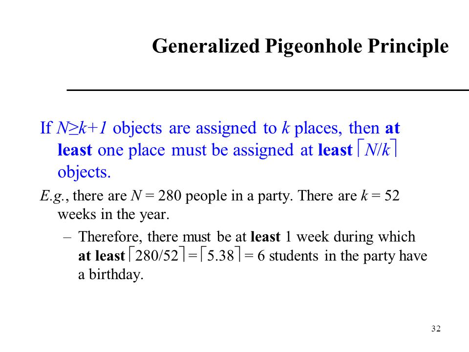 32 Generalized Pigeonhole Principle If N≥k+1 objects are assigned to k places, then at least one place must be assigned at least  N/k  objects. E.g.