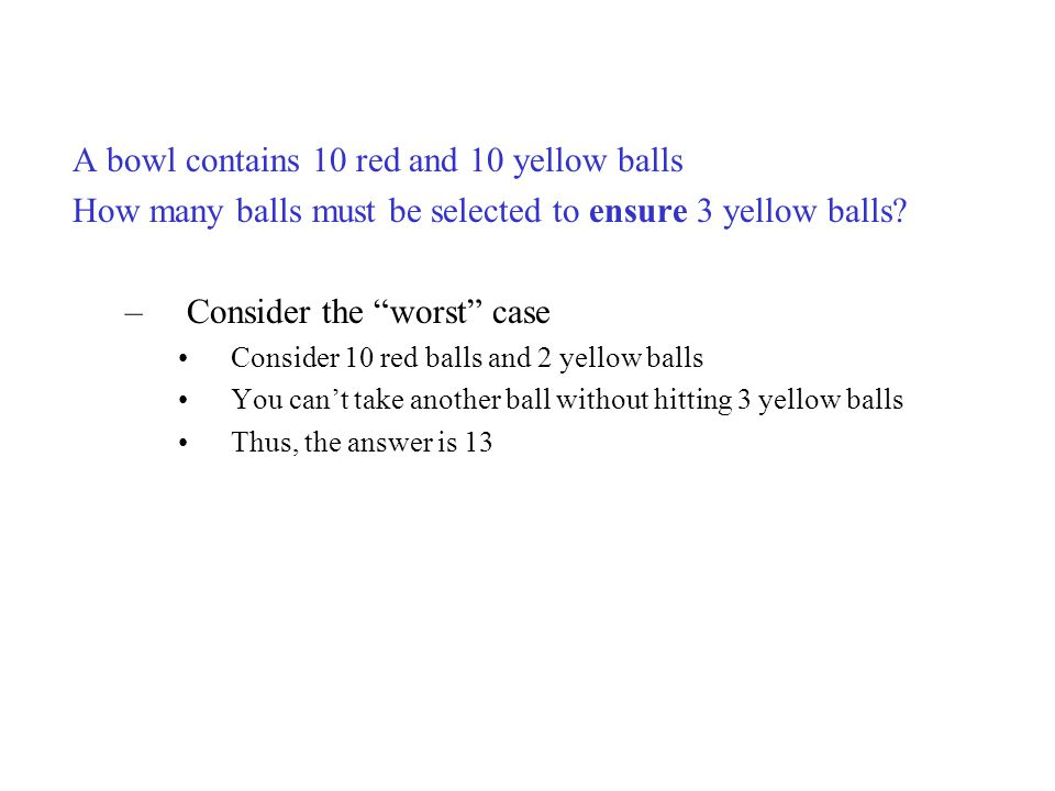 "A bowl contains 10 red and 10 yellow balls How many balls must be selected to ensure 3 yellow balls? –Consider the ""worst"" case Consider 10 red balls"